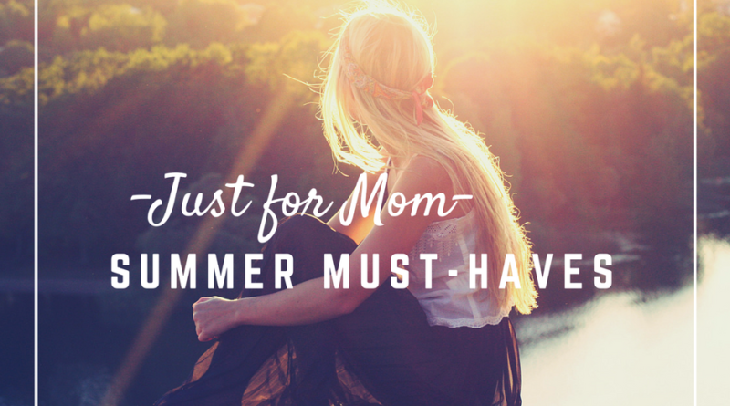 just for mom, summer must haves